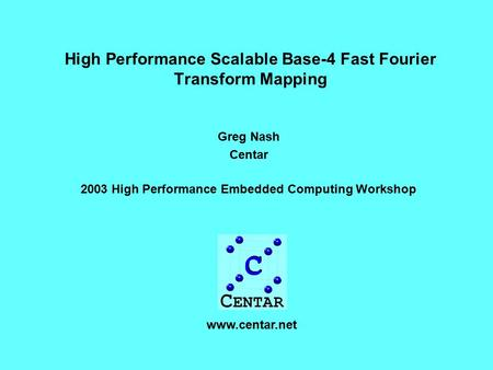 High Performance Scalable Base-4 Fast Fourier Transform Mapping Greg Nash Centar 2003 High Performance Embedded Computing Workshop www.centar.net.