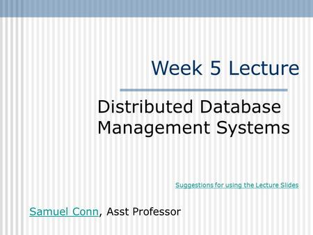 Week 5 Lecture Distributed Database Management Systems Samuel ConnSamuel Conn, Asst Professor Suggestions for using the Lecture Slides.