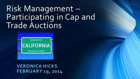 Risk Management – Participating in Cap and Trade Auctions VERONICA HICKS FEBRUARY 19, 2014.