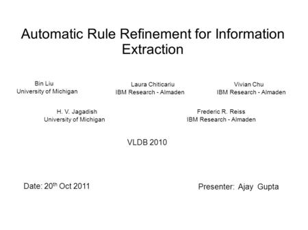 Automatic Rule Refinement for Information Extraction Bin Liu University of Michigan Laura Chiticariu IBM Research - Almaden Vivian Chu IBM Research - Almaden.