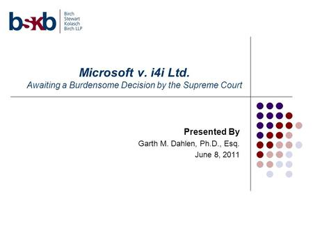 Microsoft v. i4i Ltd. Awaiting a Burdensome Decision by the Supreme Court Presented By Garth M. Dahlen, Ph.D., Esq. June 8, 2011.