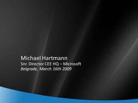 Michael Hartmann Snr. Director CEE HQ – Microsoft Belgrade, March 16th 2009.