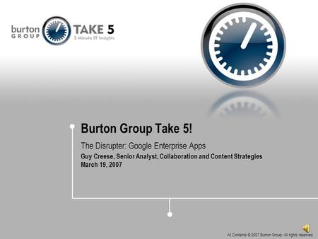 All Contents © 2007 Burton Group. All rights reserved. Burton Group Take 5! The Disrupter: Google Enterprise Apps Guy Creese, Senior Analyst, Collaboration.
