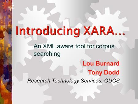 Introducing XARA… An XML aware tool for corpus searching Lou Burnard Tony Dodd Research Technology Services, OUCS.