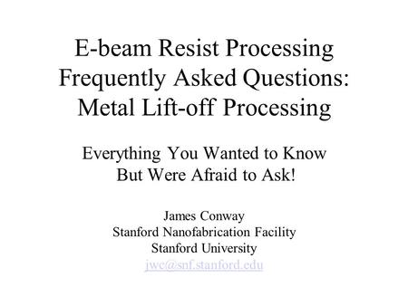 E-beam Resist Processing Frequently Asked Questions: Metal Lift-off Processing Everything You Wanted to Know But Were Afraid to Ask! James Conway Stanford.