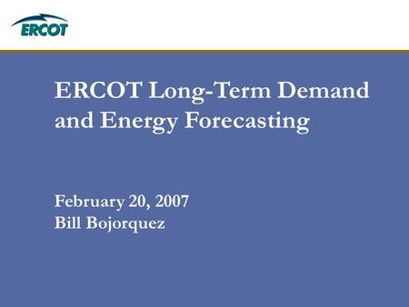 ERCOT Long-Term Demand and Energy Forecasting February 20, 2007 Bill Bojorquez.