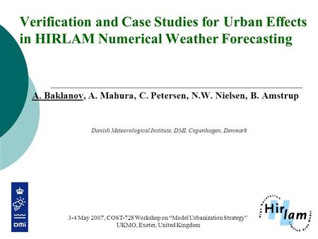 Verification and Case Studies for Urban Effects in HIRLAM Numerical Weather Forecasting A. Baklanov, A. Mahura, C. Petersen, N.W. Nielsen, B. Amstrup Danish.