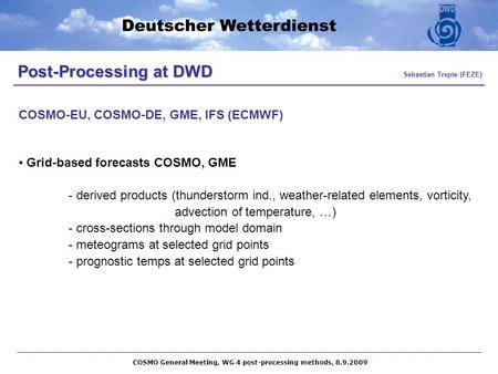 Post-Processing at DWD Post-Processing at DWD Sebastian Trepte (FEZE) Grid-based forecasts COSMO, GME - derived products (thunderstorm ind., weather-related.