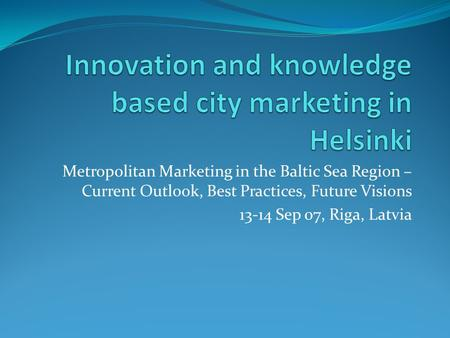 Metropolitan Marketing in the Baltic Sea Region – Current Outlook, Best Practices, Future Visions 13-14 Sep 07, Riga, Latvia.