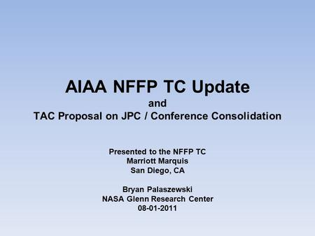 AIAA NFFP TC Update and TAC Proposal on JPC / Conference Consolidation Presented to the NFFP TC Marriott Marquis San Diego, CA Bryan Palaszewski NASA Glenn.