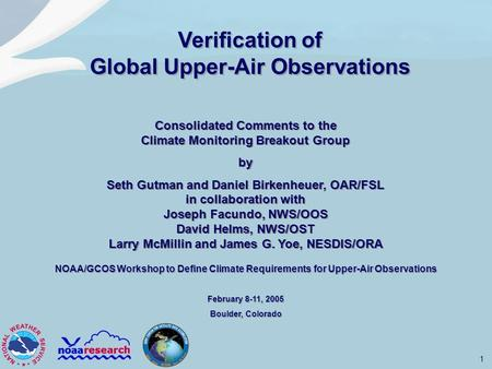1 NOAA/GCOS Workshop to Define Climate Requirements for Upper-Air Observations February 8-11, 2005 Boulder, Colorado NOAA/GCOS Workshop to Define Climate.
