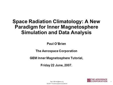 © 2007 The Aerospace Corporation 1 Space Radiation Climatology: A New Paradigm for Inner Magnetosphere Simulation and Data Analysis.