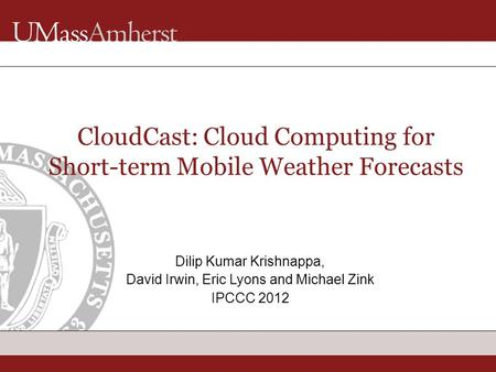 CloudCast: Cloud Computing for Short-term Mobile Weather Forecasts Dilip Kumar Krishnappa, David Irwin, Eric Lyons and Michael Zink IPCCC 2012.