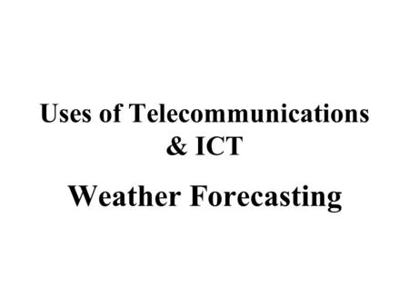 Uses of Telecommunications & ICT Weather Forecasting.