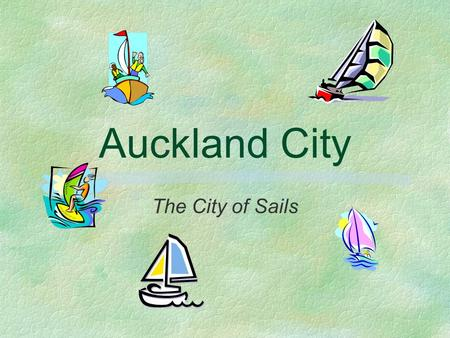 Auckland City The City of Sails. Major Attractions §Rainbow's End §Kelly Tarlton's Underwater World §Harrah's Sky City Casino §Harbour Cruises §Auckland.