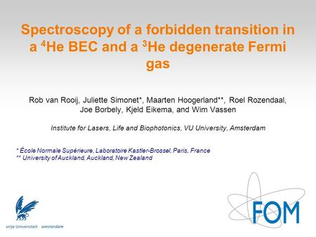 Spectroscopy of a forbidden transition in a 4 He BEC and a 3 He degenerate Fermi gas Rob van Rooij, Juliette Simonet*, Maarten Hoogerland**, Roel Rozendaal,