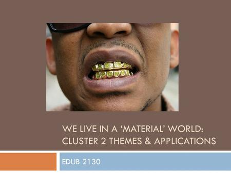 WE LIVE IN A 'MATERIAL' WORLD: CLUSTER 2 THEMES & APPLICATIONS EDUB 2130.