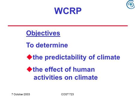 7 October 2003COST 723 Objectives To determine  the predictability of climate  the effect of human activities on climate WCRP.