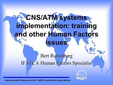 International Federation of Air Traffic Controllers' Associations CNS/ATM systems implementation: training and other Human Factors issues Bert Ruitenberg.