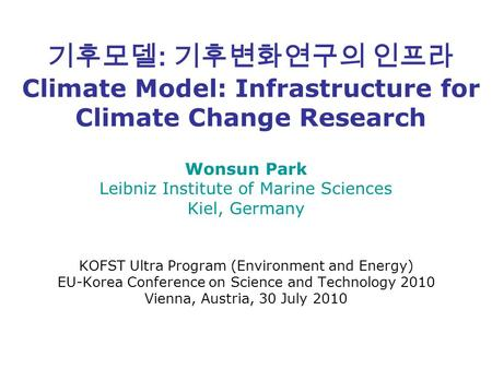 기후모델 : 기후변화연구의 인프라 Climate Model: Infrastructure for Climate Change Research Wonsun Park Leibniz Institute of Marine Sciences Kiel, Germany KOFST Ultra.