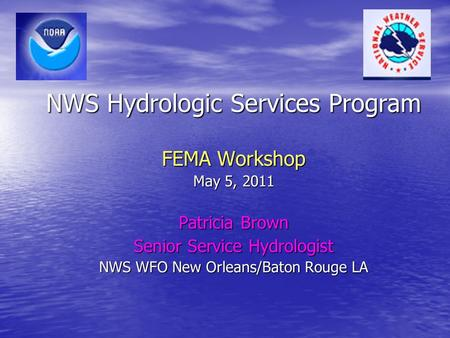 NWS Hydrologic Services Program FEMA Workshop May 5, 2011 Patricia Brown Senior Service Hydrologist NWS WFO New Orleans/Baton Rouge LA.