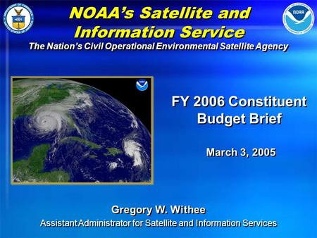 NOAA's <strong>Satellite</strong> and Information Service The Nation's Civil Operational Environmental <strong>Satellite</strong> Agency FY 2006 Constituent Budget Brief March 3, 2005 FY.