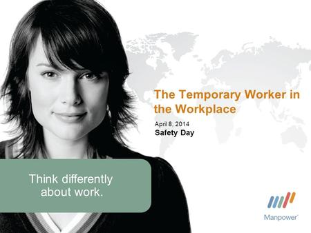 Think differently about work. April 8, 2014 Safety Day The Temporary Worker in the Workplace.