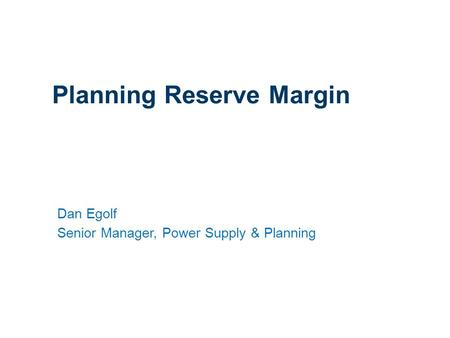 1 Planning Reserve Margin Dan Egolf Senior Manager, Power Supply & Planning.