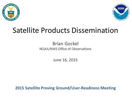 Satellite Products Dissemination Brian Gockel NOAA/NWS Office of Observations June 16, 2015 2015 Satellite Proving Ground/User-Readiness Meeting.