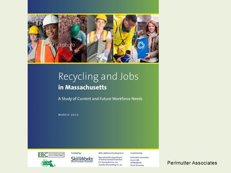 Perlmutter Associates. Recycling and Jobs in Massachusetts: A Study of Current and Future Workforce Needs Dan Moon, President, Environmental Business.