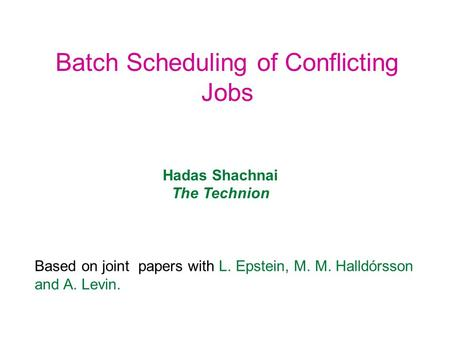 Batch Scheduling of Conflicting Jobs Hadas Shachnai The Technion Based on joint papers with L. Epstein, M. M. Halldórsson and A. Levin.