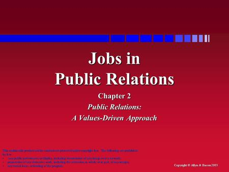 Copyright © Allyn & Bacon 2003 Jobs in Public Relations Chapter 2 Public Relations: A Values-Driven Approach This multimedia product and its contents are.