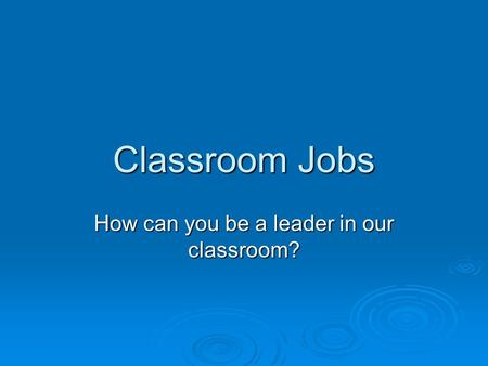 Classroom Jobs How can you be a leader in our classroom?