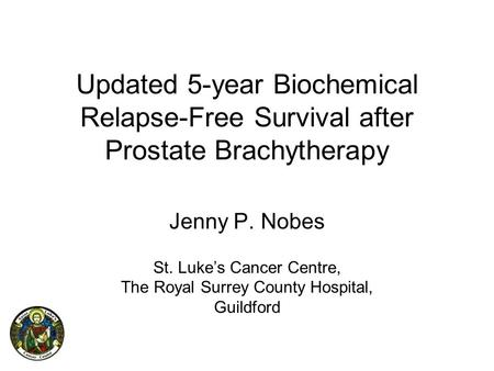 Updated 5-year Biochemical Relapse-Free Survival after Prostate Brachytherapy Jenny P. Nobes St. Luke's Cancer Centre, The Royal Surrey County Hospital,