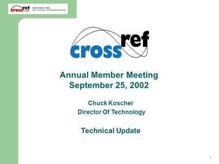 1 2002 CrossRef Annual Member Meeting – Technical Update Chuck Koscher Director Of Technology Technical Update Annual Member Meeting September 25, 2002.