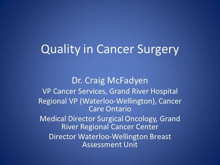 Quality in Cancer Surgery Dr. Craig McFadyen VP Cancer Services, Grand River Hospital Regional VP (Waterloo-Wellington), Cancer Care Ontario Medical Director.