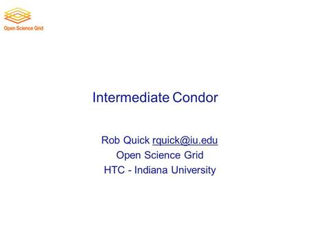 Intermediate Condor Rob Quick Open Science Grid HTC - Indiana University.