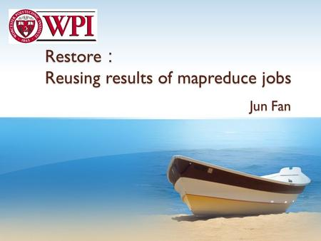 Restore : Reusing results of mapreduce jobs Jun Fan.