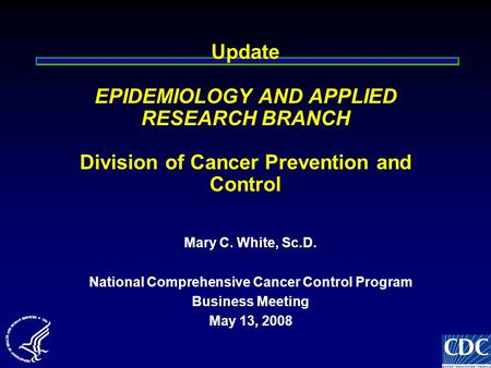 Update EPIDEMIOLOGY AND APPLIED RESEARCH BRANCH Division of Cancer Prevention and Control Mary C. White, Sc.D. National Comprehensive Cancer Control Program.