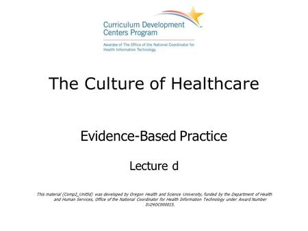 The Culture of Healthcare Evidence-Based Practice Lecture d This material (Comp2_Unit5d) was developed by Oregon Health and Science University, funded.