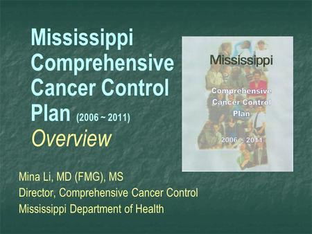 Mississippi Comprehensive Cancer Control Plan (2006 ~ 2011) Overview Mina Li, MD (FMG), MS Director, Comprehensive Cancer Control Mississippi Department.