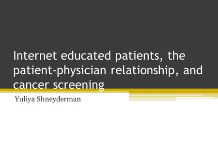Internet educated patients, the patient-physician relationship, and cancer screening Yuliya Shneyderman.