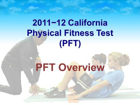 2011−12 California Physical Fitness Test (PFT) PFT Overview.