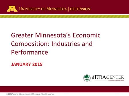 © 2014 Regents of the University of Minnesota. All rights reserved. Greater Minnesota's Economic Composition: Industries and Performance JANUARY 2015.