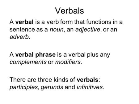 Verbals A verbal is a verb form that functions in a sentence as a noun, an adjective, or an adverb. A verbal phrase is a verbal plus any complements or.