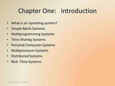Operating System Concepts Chapter One: Introduction What is an operating system? Simple Batch Systems Multiprogramming Systems Time-Sharing Systems Personal-Computer.
