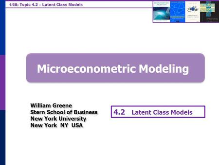 1/68: Topic 4.2 – Latent Class Models Microeconometric Modeling William Greene Stern School of Business New York University New York NY USA William Greene.