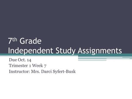 7 th Grade Independent Study Assignments Due Oct. 14 Trimester 1 Week 7 Instructor: Mrs. Darci Syfert-Busk.