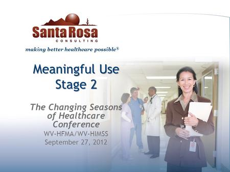 Making better healthcare possible ® Meaningful Use Stage 2 The Changing Seasons of Healthcare Conference WV-HFMA/WV-HIMSS September 27, 2012.