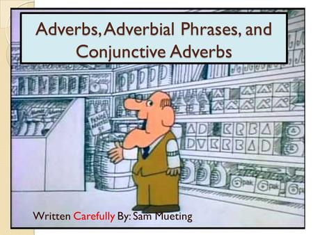 Adverbs, Adverbial Phrases, and Conjunctive Adverbs Written Carefully By: Sam Mueting.